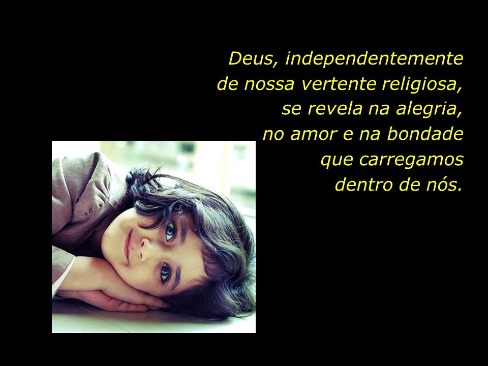...Deus, independentemente de nossa vertente religiosa, se revela na alegria, no amor e na bondade que carregamos dentro de nós.