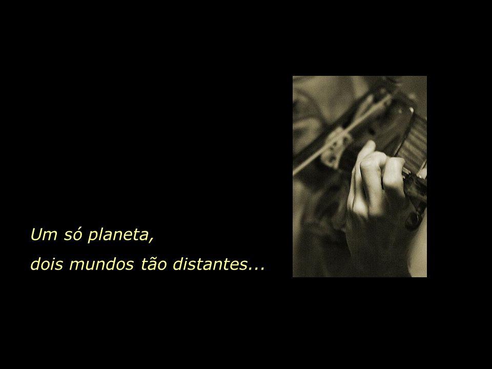 Um só planeta, dois mundos tão distantes...