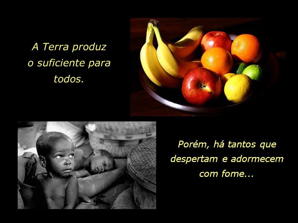 Porém, há tantos que despertam e adormecem com fome... A Terra produz o suficiente para todos.