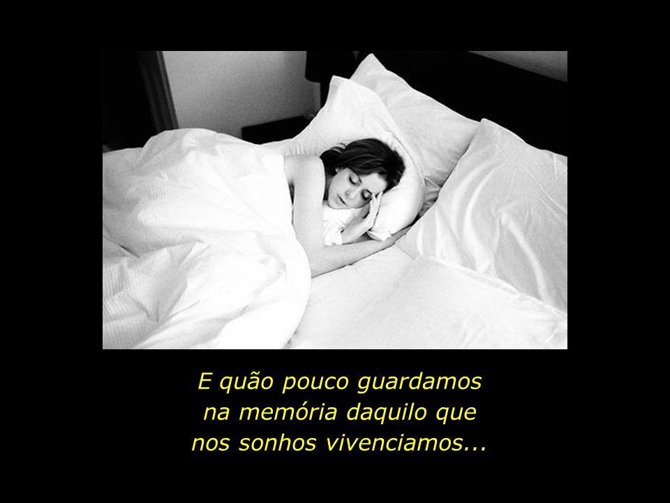 Quem algum dia decifrará o mistério dos sonhos? O que em nós sonha os sonhos que sonhamos...?