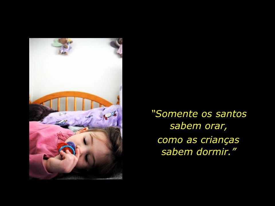 E o sono inocente da primeira infância, que suaves sonhos são nele sonhados...?