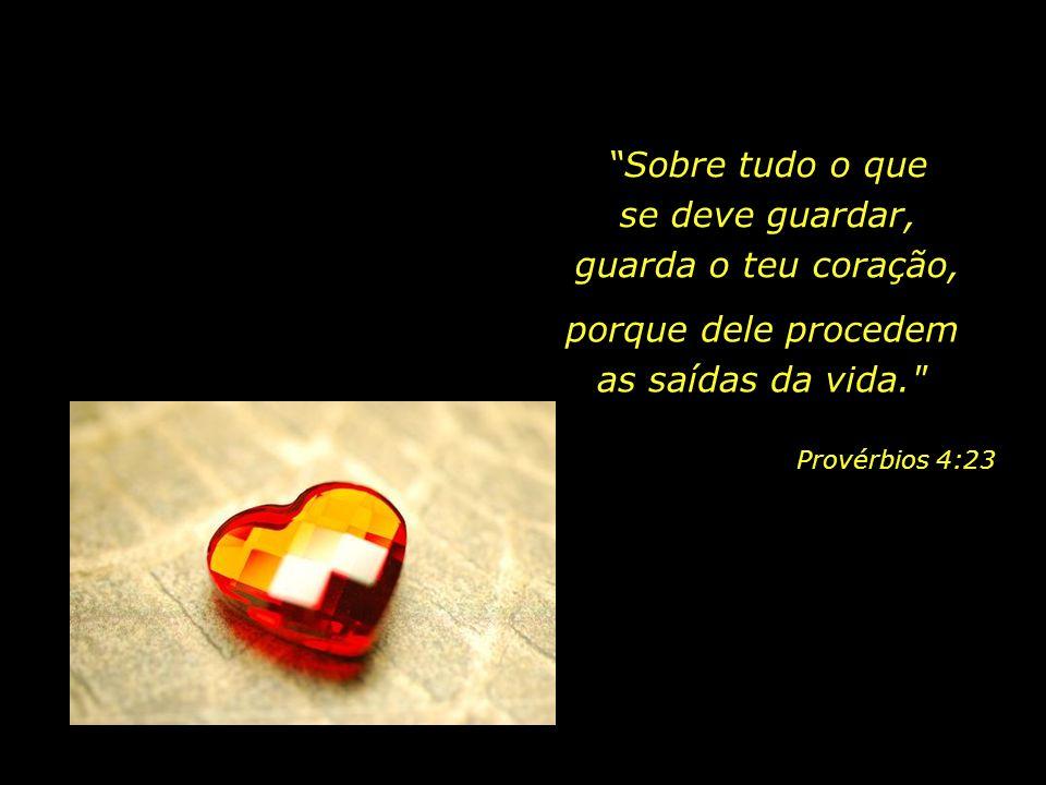 Sobre tudo o que se deve guardar, guarda o teu coração, porque dele procedem as saídas da vida. Provérbios 4:23
