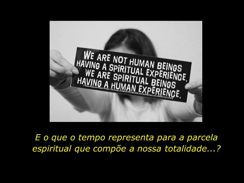 E o que significa ser um ser espiritual passando por uma experiência humana...?