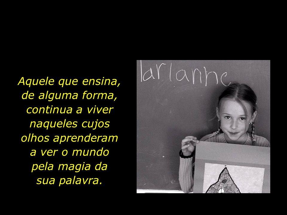 O dedicado mestre sabe que ensinar é um exercício de imortalidade.