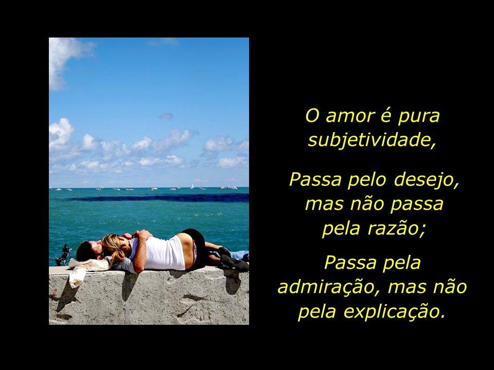 No dia em que a razão conseguir definir o amor, tornando-o compreensível, acessível, explicável, não haverá mais nada na Terra...