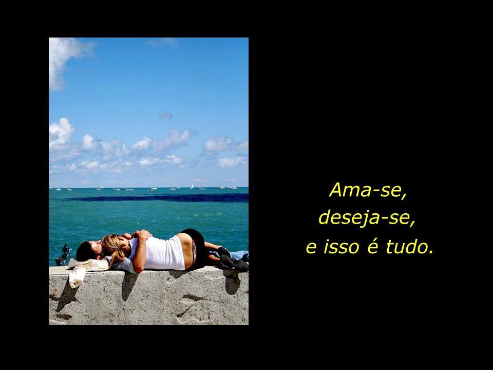 O amor é pura subjetividade, Passa pelo desejo, mas não passa pela razão; Passa pela admiração, mas não pela explicação.