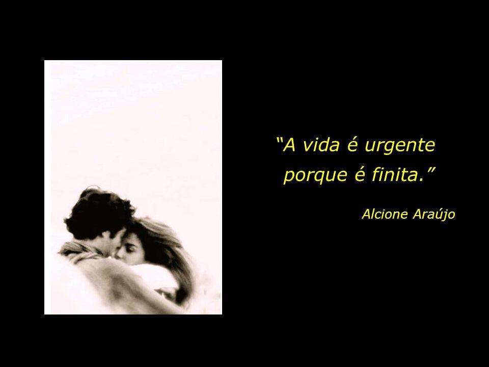 A vida é urgente. Não se pode deixar escapar nenhum instante de prazer, de alegria, de humor. Sobretudo, não se pode perder nenhuma migalha de amor...