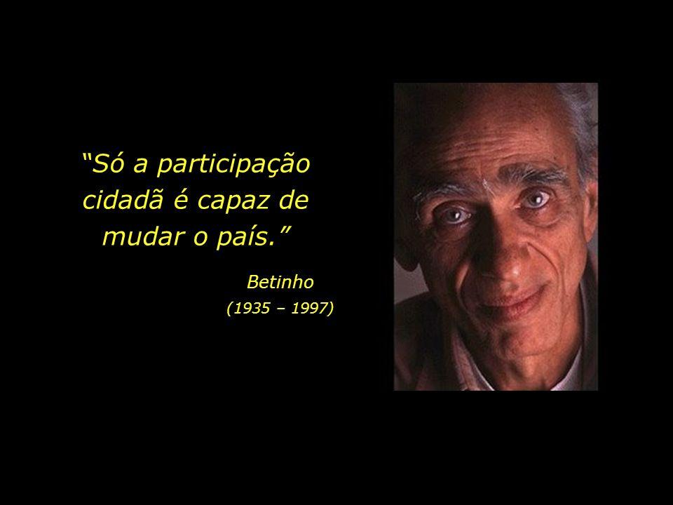 Só a participação cidadã é capaz de mudar o país. Betinho (1935 – 1997)