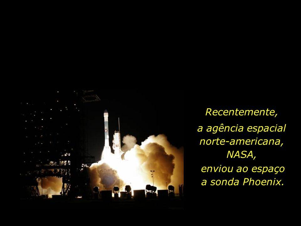 Recentemente, a agência espacial norte-americana, NASA, enviou ao espaço a sonda Phoenix.