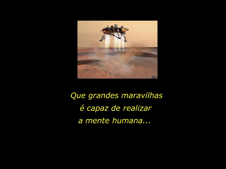 Que grandes maravilhas é capaz de realizar a mente humana...