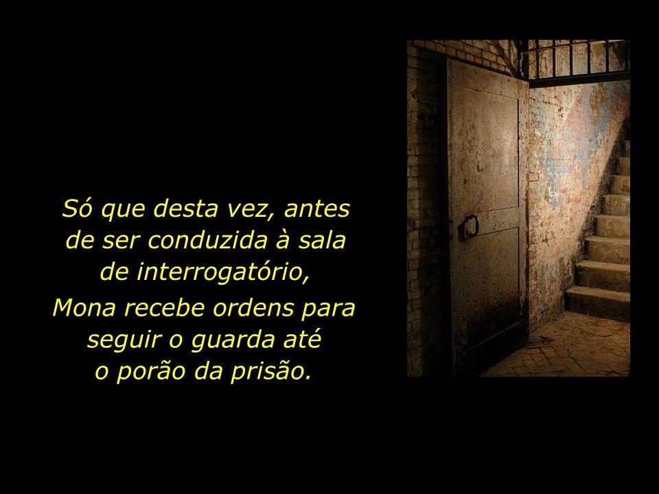 Certo dia, o carcereiro ordena que Mona o acompanhe para mais um interrogatório.