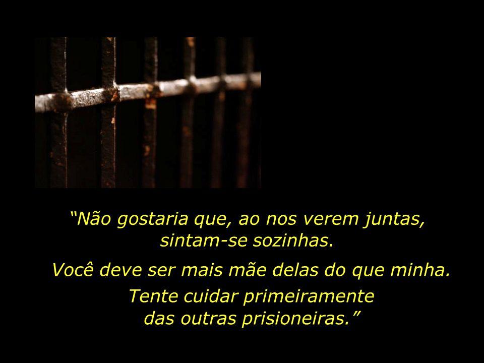 Sorria sempre e seja feliz, de modo a ser um apoio para as outras prisioneiras. Tem mais uma coisa que eu gostaria de lhe solicitar. Peço que não demo