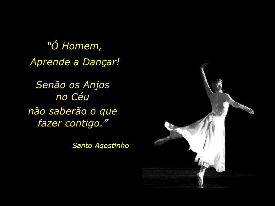 A Dança exige o ser humano inteiro, ancorado no seu Centro... A Dança exige um Homem livre e aberto vibrando na harmonia de todas as forças...