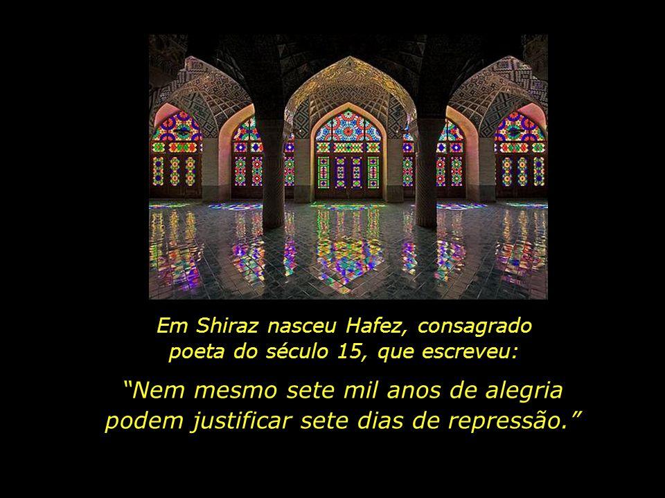 Em Shiraz nasceu Hafez, consagrado poeta do século 15, que escreveu: Nem mesmo sete mil anos de alegria podem justificar sete dias de repressão.