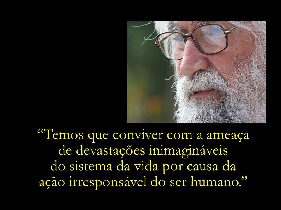 Temos que conviver com a ameaça de devastações inimagináveis do sistema da vida por causa da ação irresponsável do ser humano.