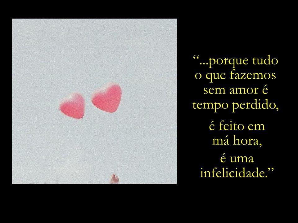 A felicidade é reencontrarmos em nós a capacidade para amar,...
