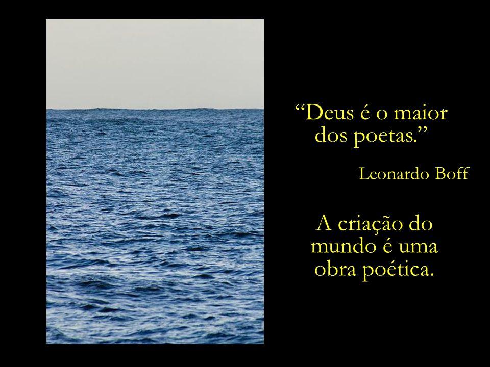 no céu, no mar, na poesia... Os poetas recriam o mundo, reencantam a vida, inventam conexões novas, são seres do espírito... Leonardo Boff