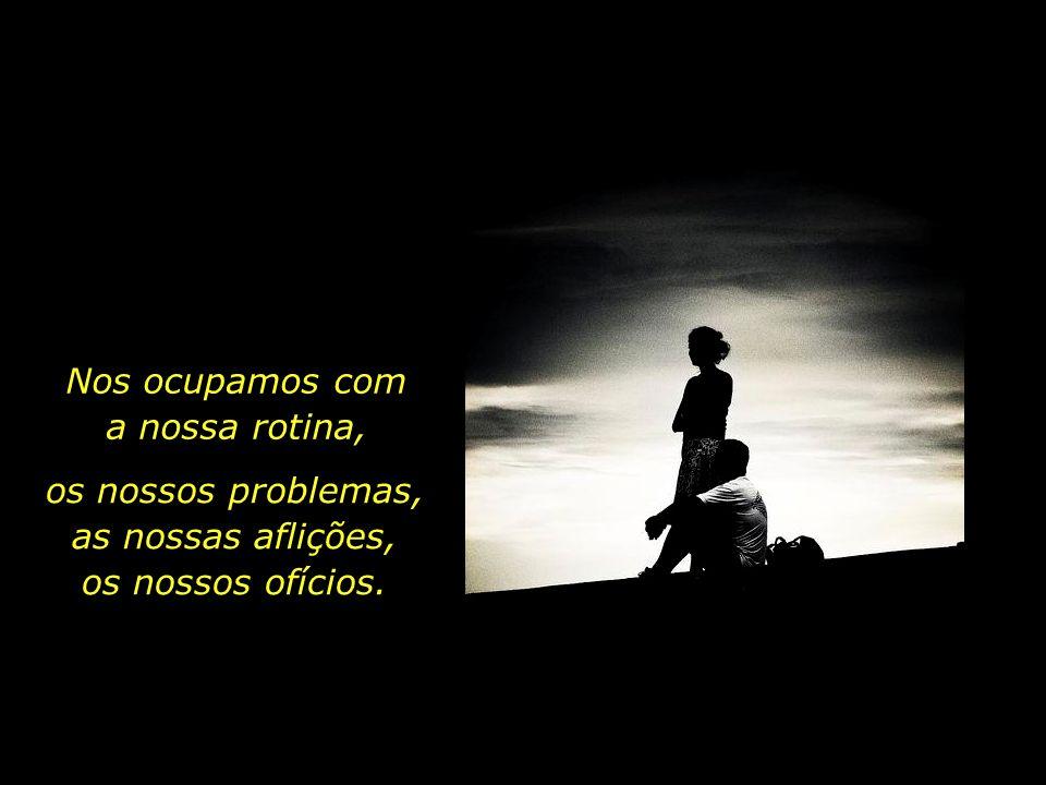 Nos ocupamos com a nossa rotina, os nossos problemas, as nossas aflições, os nossos ofícios.