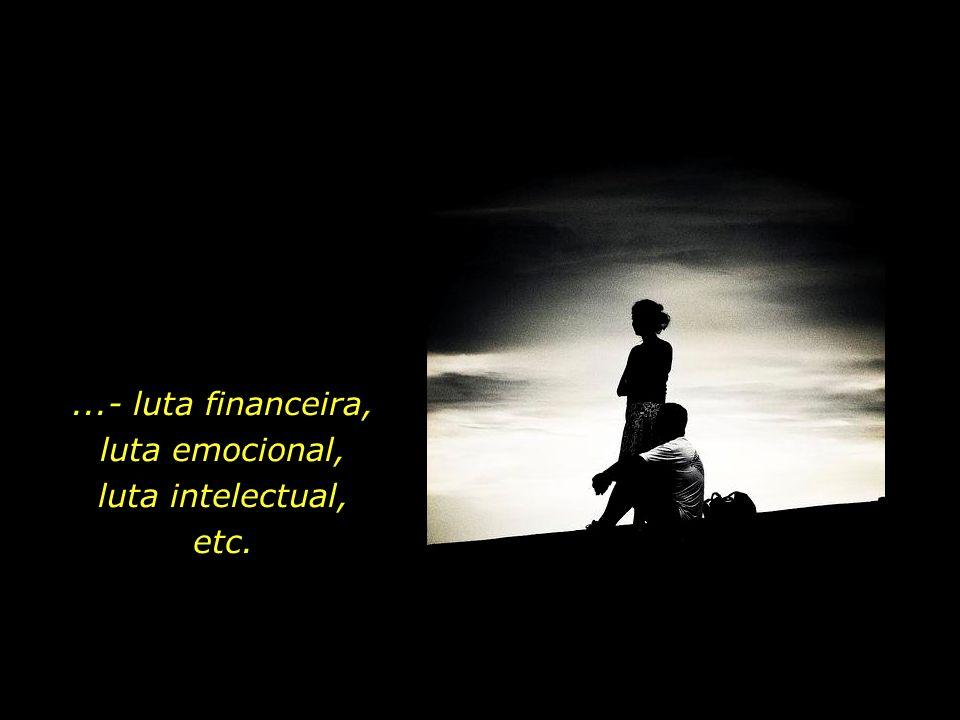...- luta financeira, luta emocional, luta intelectual, etc.