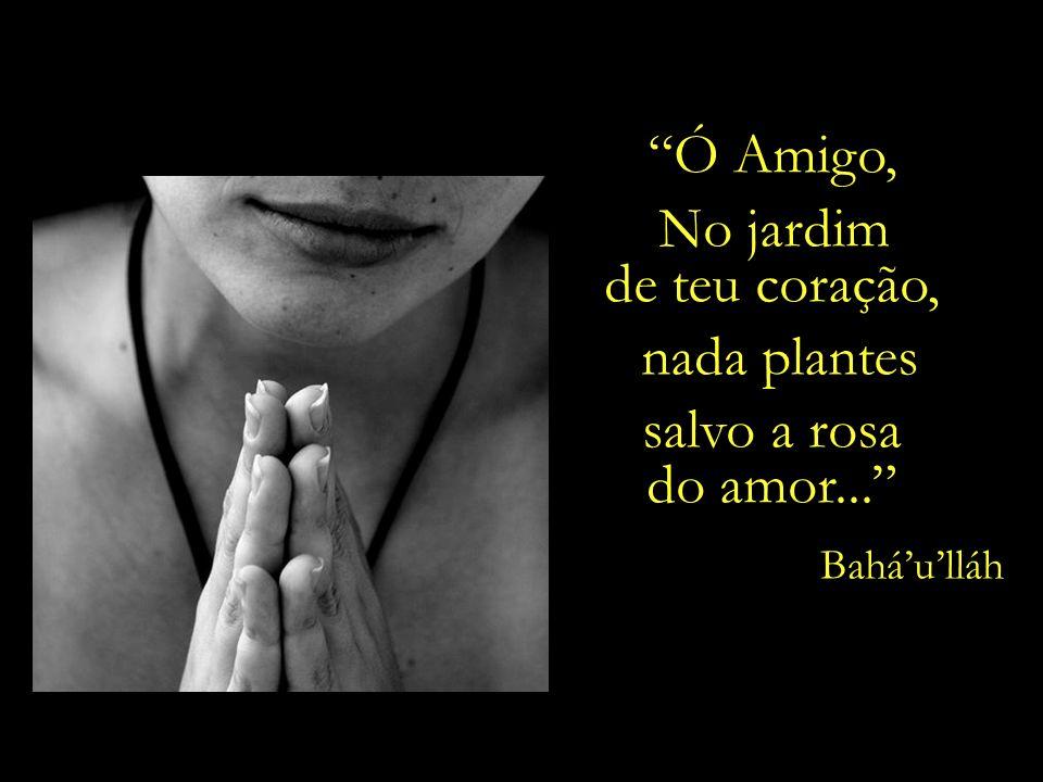 Ó Meu amigo, Ouve de coração e alma as canções do espírito, e valoriza-as como valorizas teus próprios olhos... Baháulláh