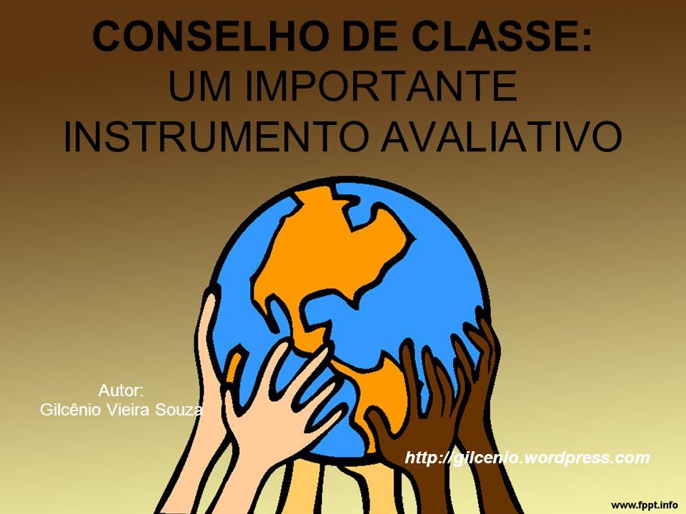 CONSELHO DE CLASSE: UM IMPORTANTE INSTRUMENTO AVALIATIVO Autor: Gilcênio Vieira Souza http://gilcenio.wordpress.com