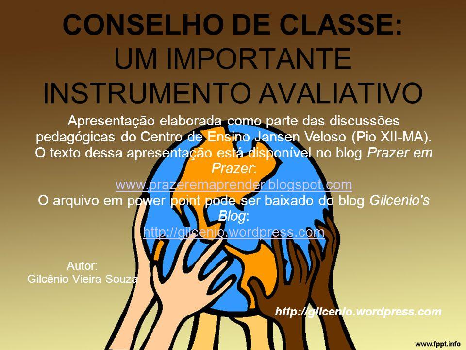 CONSELHO DE CLASSE: UM IMPORTANTE INSTRUMENTO AVALIATIVO Autor: Gilcênio Vieira Souza http://gilcenio.wordpress.com Apresentação elaborada como parte