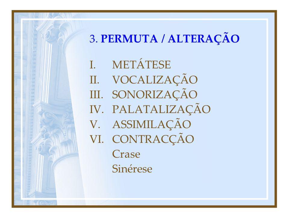 3. Fenómenos Fonéticos de PERMUTA / ALTERAÇÃO As modificações fonéticas resultam da influência de alguns fonemas sobre outros que se encontram próximo