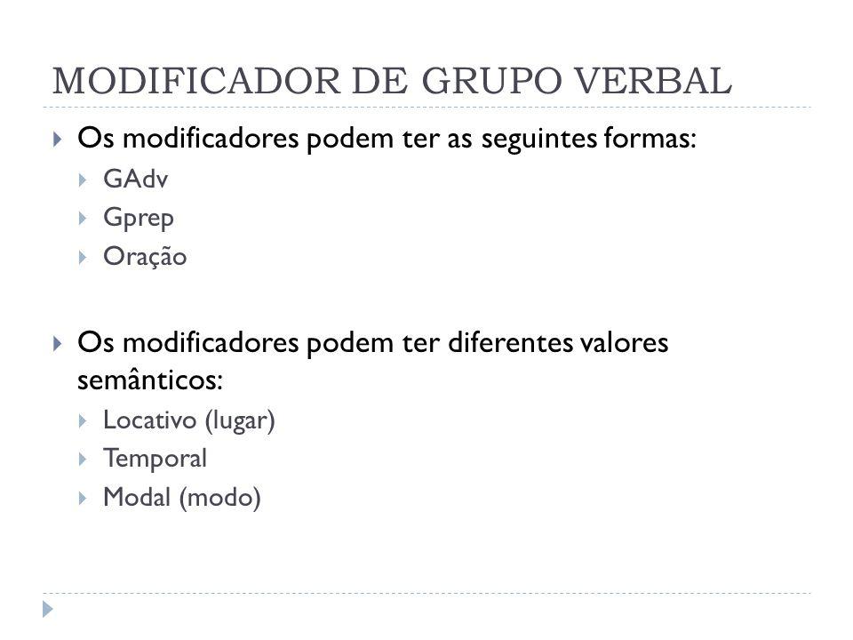 MODIFICADOR DE GRUPO VERBAL Os modificadores podem ter as seguintes formas: GAdv Gprep Oração Os modificadores podem ter diferentes valores semânticos