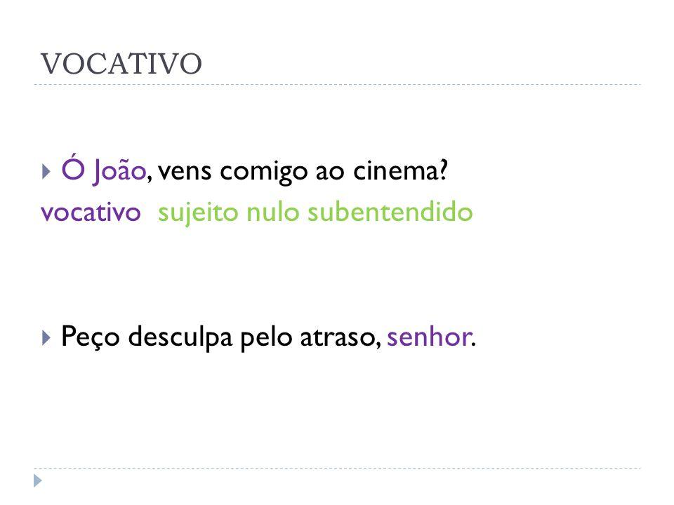 VOCATIVO Ó João, vens comigo ao cinema? vocativo sujeito nulo subentendido Peço desculpa pelo atraso, senhor.