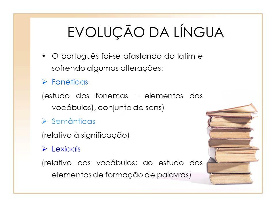 EVOLUÇÃO DA LÍNGUA O português foi-se afastando do latim e sofrendo algumas alterações: Fonéticas (estudo dos fonemas – elementos dos vocábulos), conj