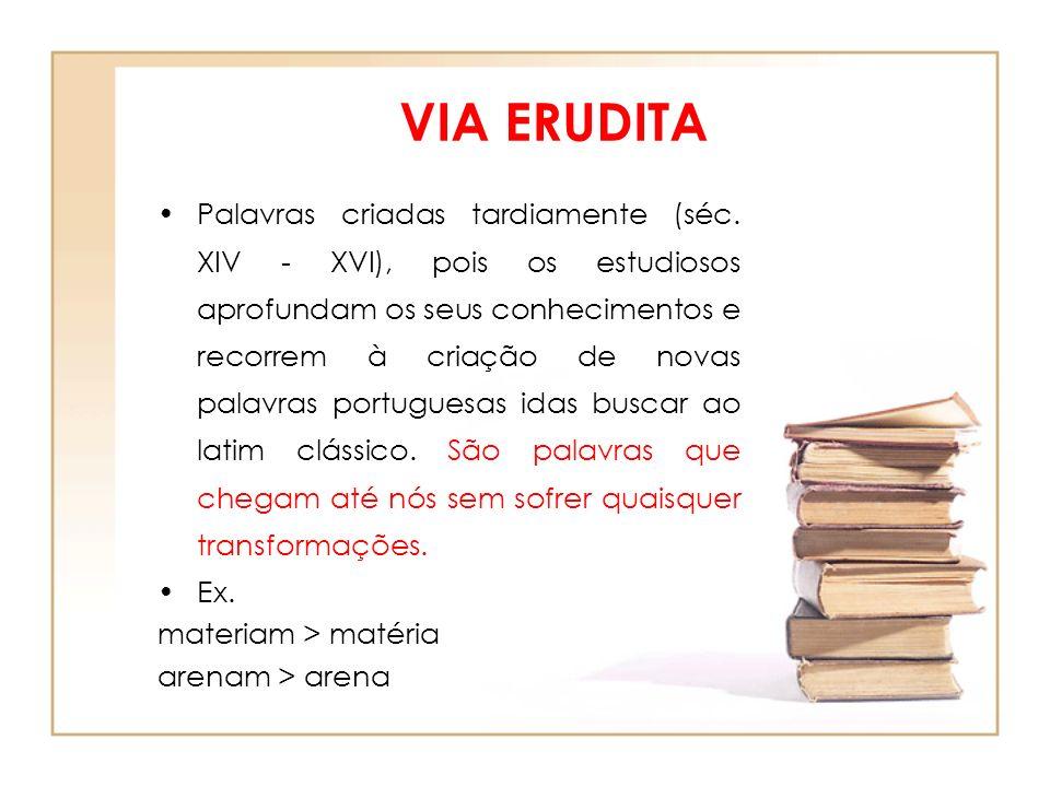 VIA ERUDITA Palavras criadas tardiamente (séc. XIV - XVI), pois os estudiosos aprofundam os seus conhecimentos e recorrem à criação de novas palavras