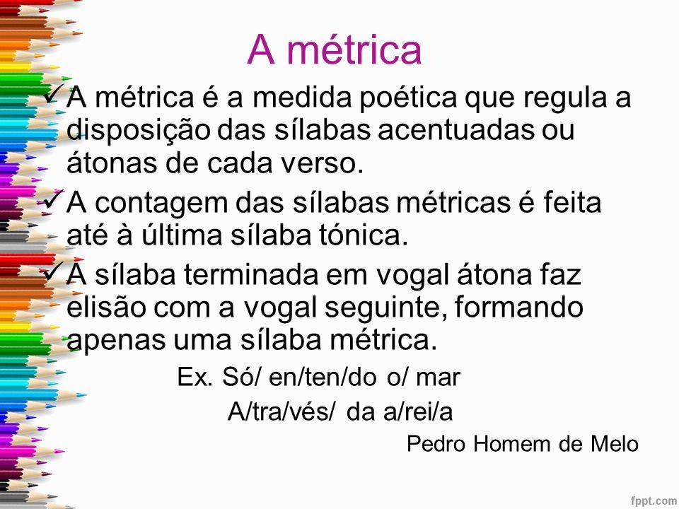 A métrica A métrica é a medida poética que regula a disposição das sílabas acentuadas ou átonas de cada verso. A contagem das sílabas métricas é feita