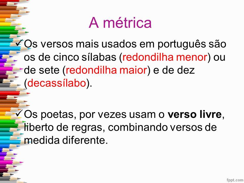 A métrica Os versos mais usados em português são os de cinco sílabas (redondilha menor) ou de sete (redondilha maior) e de dez (decassílabo). Os poeta