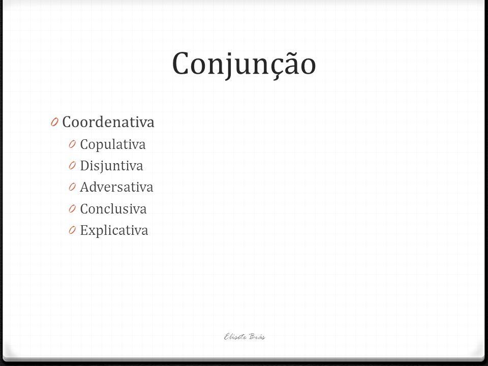 Conjunção 0 Coordenativa 0 Copulativa 0 Disjuntiva 0 Adversativa 0 Conclusiva 0 Explicativa Elisete Brás