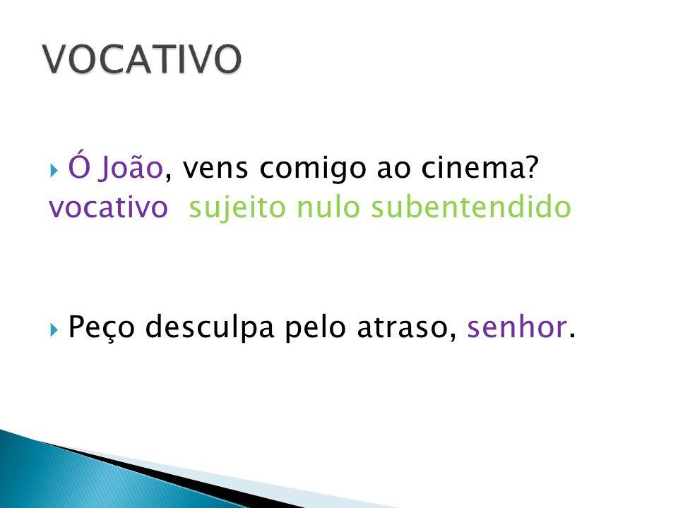 Ó João, vens comigo ao cinema? vocativo sujeito nulo subentendido Peço desculpa pelo atraso, senhor.