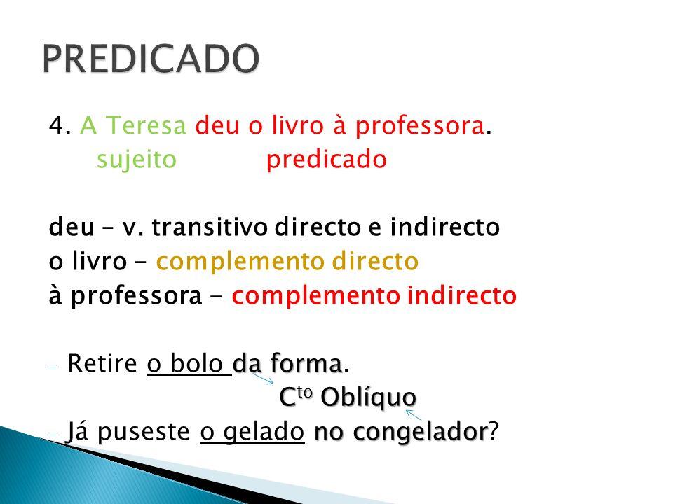 4. A Teresa deu o livro à professora. sujeito predicado deu – v. transitivo directo e indirecto o livro - complemento directo à professora - complemen