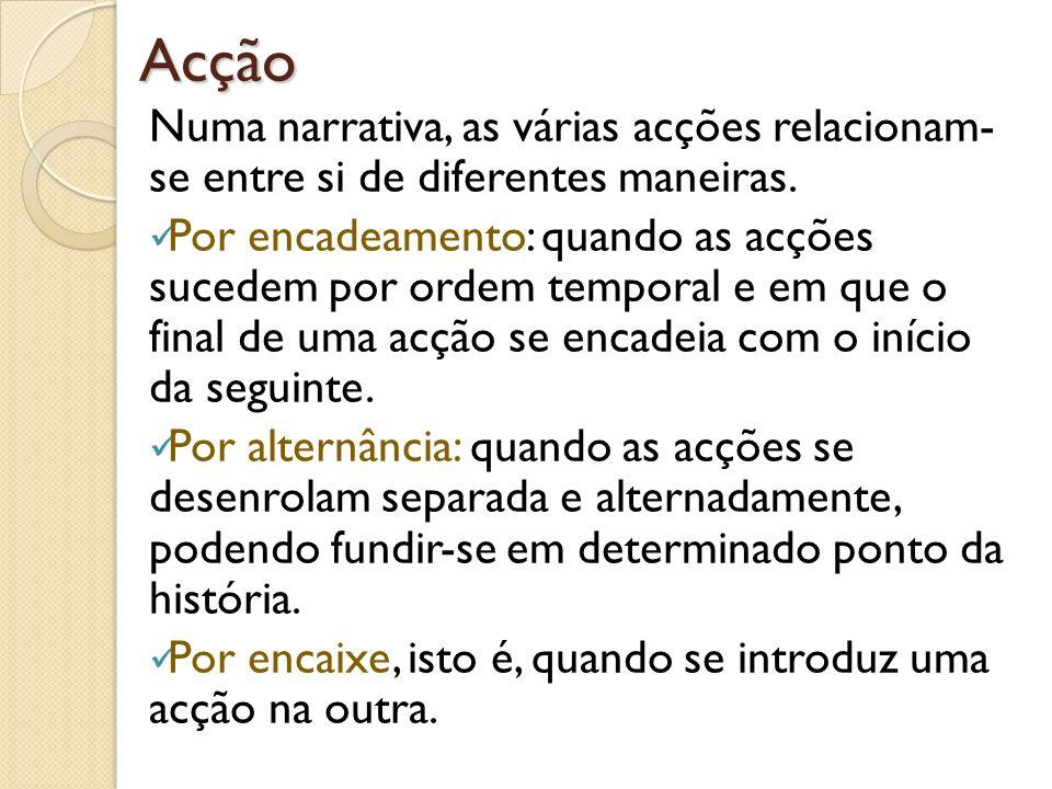 Acção Numa narrativa, as várias acções relacionam- se entre si de diferentes maneiras. Por encadeamento: quando as acções sucedem por ordem temporal e