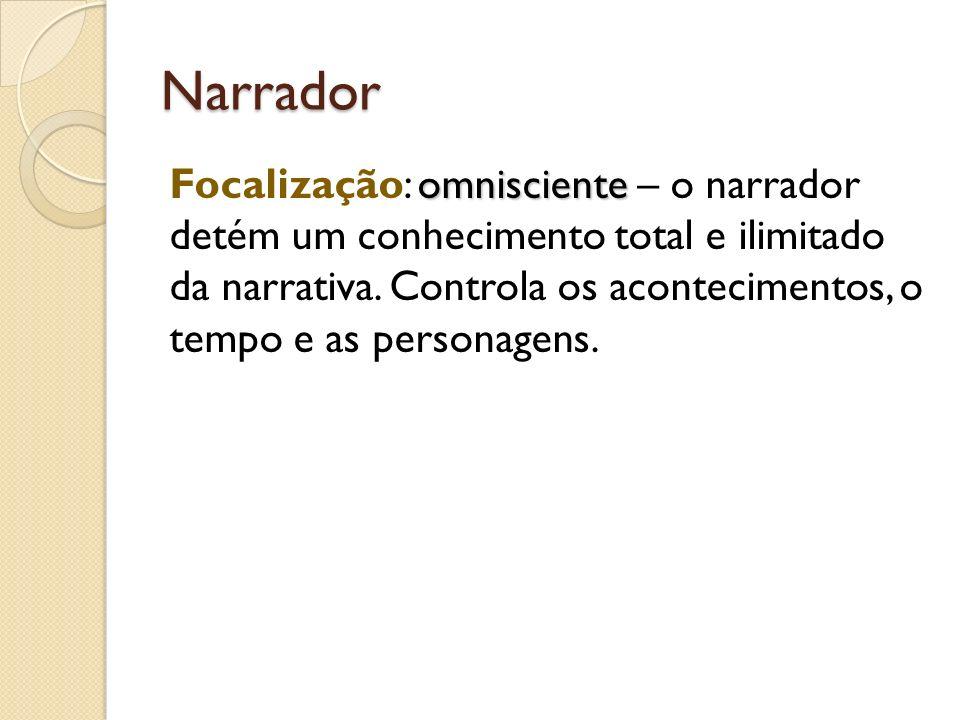 Narrador omnisciente Focalização: omnisciente – o narrador detém um conhecimento total e ilimitado da narrativa. Controla os acontecimentos, o tempo e