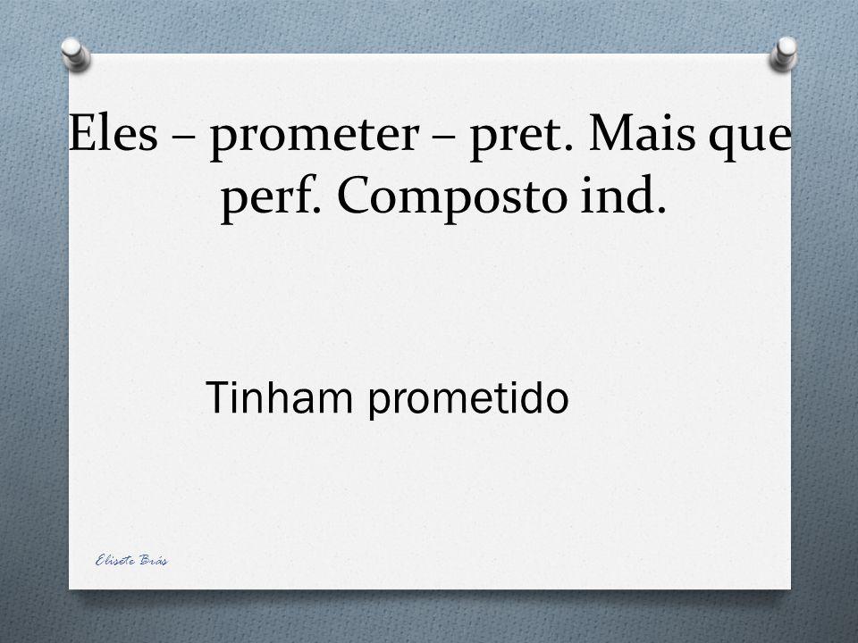 Eles – prometer – pret. Mais que perf. Composto ind. Tinham prometido Elisete Brás