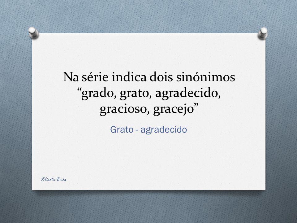 Na série indica dois sinónimos grado, grato, agradecido, gracioso, gracejo Grato - agradecido Elisete Brás
