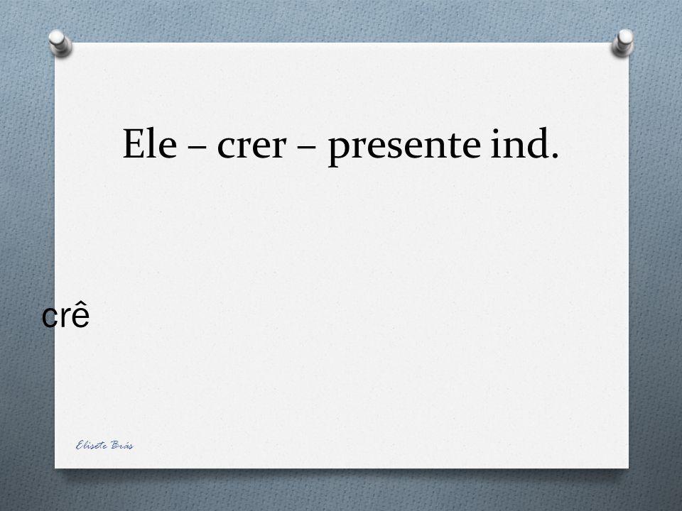 Ele – crer – presente ind. crê Elisete Brás
