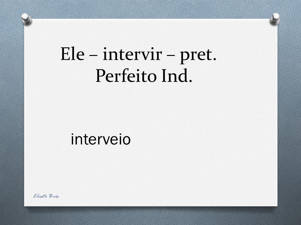 Ele – intervir – pret. Perfeito Ind. interveio Elisete Brás