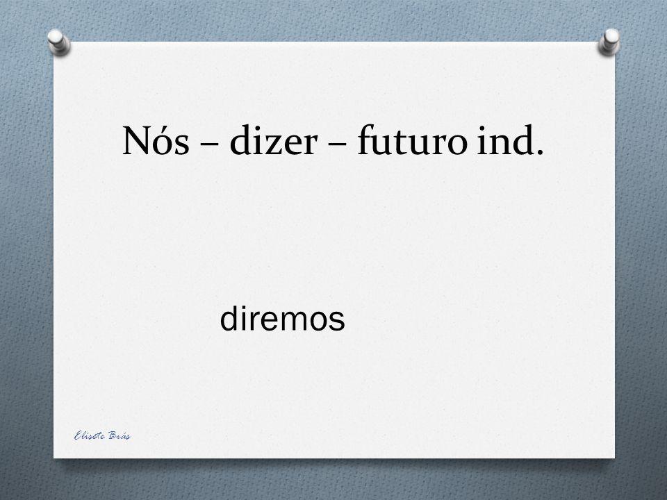 Nós – dizer – futuro ind. diremos Elisete Brás