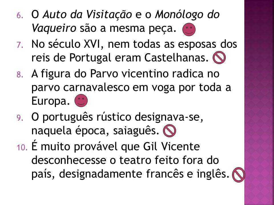 6. O Auto da Visitação e o Monólogo do Vaqueiro são a mesma peça. 7. No século XVI, nem todas as esposas dos reis de Portugal eram Castelhanas. 8. A f