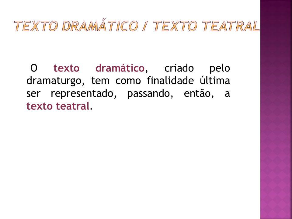 O texto dramático, criado pelo dramaturgo, tem como finalidade última ser representado, passando, então, a texto teatral.