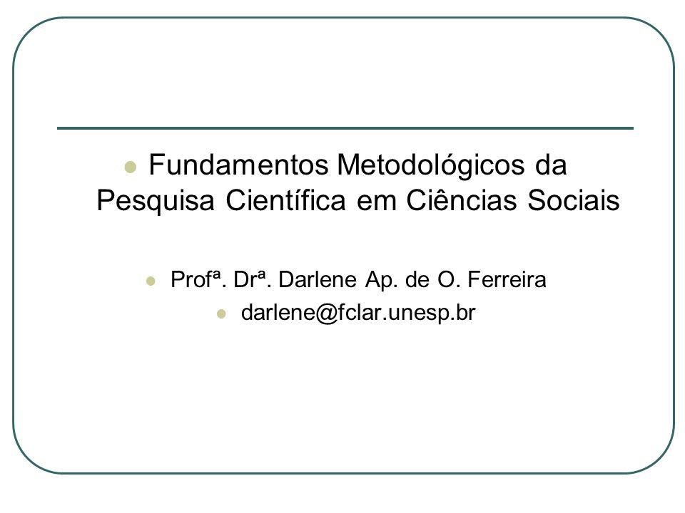 Fundamentos Metodológicos da Pesquisa Científica em Ciências Sociais Profª. Drª. Darlene Ap. de O. Ferreira darlene@fclar.unesp.br