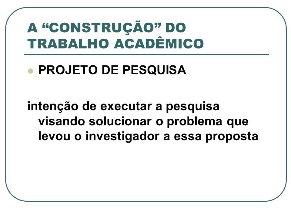 A CONSTRUÇÃO DO TRABALHO ACADÊMICO PROJETO DE PESQUISA intenção de executar a pesquisa visando solucionar o problema que levou o investigador a essa p