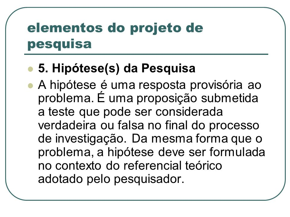 elementos do projeto de pesquisa 5. Hipótese(s) da Pesquisa A hipótese é uma resposta provisória ao problema. É uma proposição submetida a teste que p