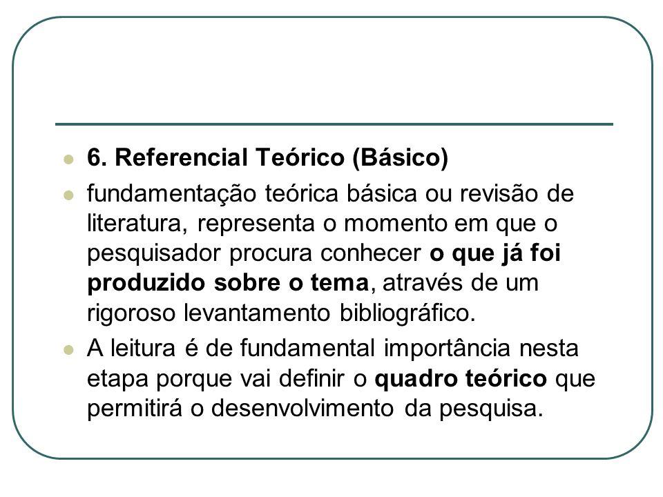 6. Referencial Teórico (Básico) fundamentação teórica básica ou revisão de literatura, representa o momento em que o pesquisador procura conhecer o qu