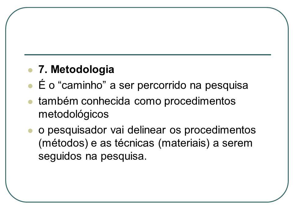 7. Metodologia É o caminho a ser percorrido na pesquisa também conhecida como procedimentos metodológicos o pesquisador vai delinear os procedimentos